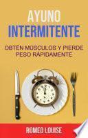 Ayuno Intermitente: Obtén Músculos Y Pierde Peso Rápidamente.