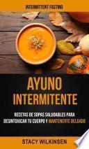 Ayuno Intermitente: Recetas De Sopas Saludables Para Desintoxicar Tu Cuerpo Y Mantenerte Delgado (Intermittent Fasting)