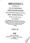 Biblioteca antigua de escritores Aragoneses que florecieron desde la venida de Christo hasta 1500