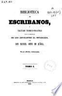Biblioteca de escribanos o Tratado teórico-práctico para la enseñanza de los aspirantes al notariado