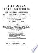Biblioteca de los escritores que han sido individuos de los seiscolegios mayores: de San Ildefonso de la universidad de Alcala .. Con varios indices (e un apendice).