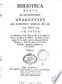 Biblioteca nueva de los escritores aragoneses que florecieron desde el año de 1500 hasta