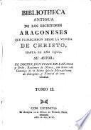 Bibliotheca antiqua de los Escriores Aragoneses que florecieron desde la venida de Christo hasta el anno 1500