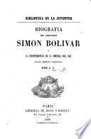 Biografía del libertador Simón Bolívar o la independencia de la América del Sud