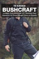 Bushcraft La mejor guía Bushcraft. 101 técnicas para sobrevivir en zona salvaje como un experto