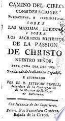 Camino del cielo, consideraciones purgativas, e iluminativas, sobre las maximas eternas, y sobre los sagrados misterios de la Passion de Christo nuestro señor, para cada dia del mes