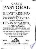Carta Pastoral del ... Obispo de la Puebla de los Angeles D. J. de Palafox y Mendoza; previniendo los animos de los fieles de su Obispado, a la consagracion del real templo de su Cathedral, etc