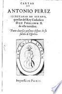 Cartas De Antonio Perez Secretario De Estado, que fue del Rey Catholico Don Phelippe II. de este nombre
