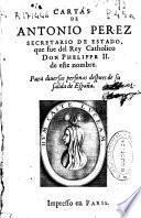 Cartas de Antonio Perez, Secretario de Estado, que fue del rey catholico don Phelippe II de este nombre, para diuersas personas despues de su salida de España