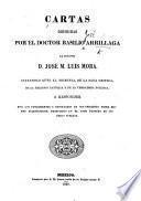 Cartas dirigidas por ... B. Artillaga al Doctor D. J. M. L. Mora, citándolo ante el tribunal de la sana crítica, de la religion católica y de la verdadera política, á responder por los fundamentos y resultados de sus opiniones sobre bienes eclesiásticos, producidas en el tomo primero de sus obras sueltas