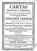 Cartas eruditas, y curiosas, en que por la mayor parte se continúa el designio de el Theatro Critico Universal, impugnando, o reduciendo a dudosas varias opiniones comunes ...
