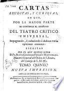 Cartas eruditas y curiosas, en que por la mayor parte se continúa el designio del Tatro crítico universal, impugnando o reduciendo a dudosas varias opiniones comunes ...