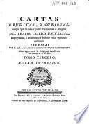 Cartas eruditas, y curiosas, en quē, por la mayor parte, se continúa el designio del Theatro critico Universal, impugnando, ó reduciendo a dudosas, varias opiniones comunes