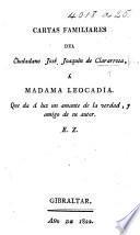 Cartas Familiares del Ciudadano José Joaquin de Clararrosa, à Madama Leocadia. Que da á luz un amante de la verdad, y amigo de su autor. E. Z.