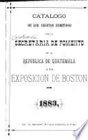 Catalogo de los objetos remitidos por la Secretaria de Fomento de la Republica de Guatemala a la Exposicion de Boston de 1883
