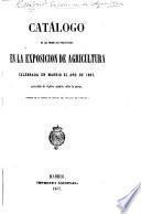 Catálogo de los productos presentados en la Exposicion de Agricultura celebrada en Madrid el Año de 1857, precedido de algunos apuntes sobre la misma. (Tomado de la parte no oficial del Boletin de Fomento.).