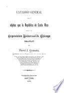 Catalogo general de los objetos que la República de Costa Rica envía á la Exposicion universal de Chicago redactado