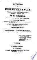Catecismo de perseverancia ó exposicion histórica, dogmática,moral,litúrgica,apologética,filosófica y social de la Religión desde el principio del mundo hasta nuestros días