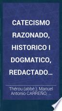 Catecismo razonado, historico i dogmatico, redactado segun los catecismos de Aymé, de Fleury i de la diocesis de Paris; ... Traducido al Castellano por M. A. Carreño i M. Urbaneja. [The dedication signed, M. Chiari.]