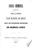 Causa criminal seguida contra el ex-gobernador Juan Manuel de Rosas ante los tribunales ordinarios de Buenos Aires. [The editor's preface signed: Emilio A. Agrelo.]