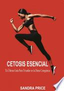 Cetosis Esencial: Tú Última Guía Para Triunfar en la Dieta Cetogénica