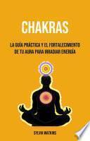 Chakras: La Guía Práctica Y El Fortalecimiento De Tu Aura Para Irradiar Energía
