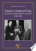 Ciencia y poder en Cuba. Racismo, homofobia, nación (1790-1970)