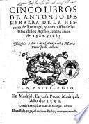 Cinco libros de Antonio de Herrera de la historia de Portugal , y conquista de las Islas de los Açores, en los años de. 1582. y 1583. ..