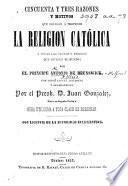 Cincuenta y tres razones y motivos que obligan á preferir la Religion Católica a todas las sectas ... con ... adiciones ... por ... J. Gonzalez, etc