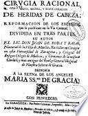 Cirugia racional breve, segura, y suave curacion de heridas de cabeza, y reformacion de los excessos, que se practican en la via común