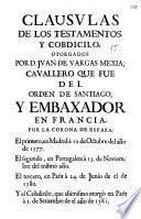 Clausulas de los testamentos y cobdicilo otorgados por D. Juan de Vargas Mexia, cavallero que fue del Orden de Santiago y embaxador en Francia por la Corona de España ...