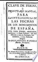 Clave de Ferias, ó Prontuario Manual para la inteligencia de las Fechas de los monumentos de Espana. Util para juezes, abogados, archiveros, y demas personas, que lean historias, y usen de privilegios, instrumentos, u otras memorias antiguas. Por Don Antonio Matheos Murillo, presbytero