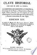 Clave historial con que se abre la puerta a la historia eclesiástica y política chronología de los Papas y Emperadores Reyes de España Italia y Francia con los orígenes de todas las Monarquias