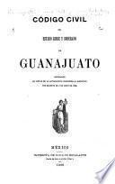 Código civil del estado libre y soberano de Guanajuato, reformado en virtud de la autorizacion concedida al ejecutivo por Decreto de 4 de mayo de 1889