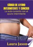 CÓDIGO DE AYUNO INTERMITENTE Y CONCISO La auto-curación con el ayuno intermitente