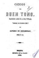 "Codigo del Buen Tono, traduccion libre de la obra titulada ""Manuel du Savoir-vivre"" ... por F(lorentino) G(onzalez)."