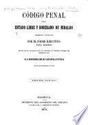 Código penal del estado libre y soberano de Hidalgo, decretado y publicado por el poder ejecutivo del mismo, en uso de la facultad que le concedió el decreto numero 184 expedido por la honorable Legislatura en 26 de setiembre de 1873