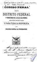 Código penal para el Distrito Federal y Territorio de la Baja California, sobre delitos del fuero común, y para toda la República, sobre delitos contra la Federación