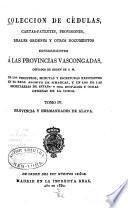 Colección de cédulas, cartas-patentes, provisiones, reales órdenes y otros documentos concernientes a las provincias vascongadas: Provincia y Hermandades de Alava