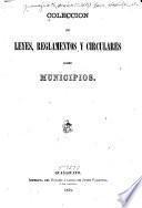 Coleccion de leyes, reglamentos y circulares sobre municipios