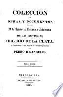Coleccion de obras y documentos relativos á la historia antigua y moderna de las provincias del Rio de la Plata. ilustrados con notas y disertaciones por P. de Angelis