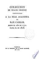 Colección de Reales Ordenes comunicadas a la Real Academia de San Carlos desde el año 1770 hasta el de 1828