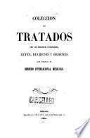 Coleccion de tratados con las naciones estranjeras, leyes, decretos y ordenes que forman el derecho internacional mexicano
