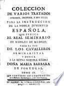 Coleccion de varios tratados curiosos, proprios, y muy utiles para la instruccion de la noble juventud española