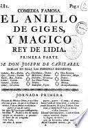 Comedia famosa. El anillo de Giges, y magico rey de Lidia. Primera parte. De Don Joseph de Canizares