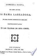 Comedia nueva en dos actos [and in verse]. La Dama Labradora