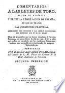 Comentarios á las leyes de Toro, sugun su espíritu y el de la legislacion de España, en que se tratan las qüestiones prácticas arreglando sus decisiones á las leyes y resoluciones mas modernas que en el dia rigen ...