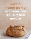 Cómo hacer pan y enamorarse de la masa madre