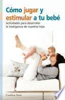 Cómo jugar y estimular a tu bebé, actividades para desarrollar la inteligencia de nuestro hijo.