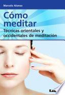 Cómo meditar. Técnicas orientales y occidentales de meditación